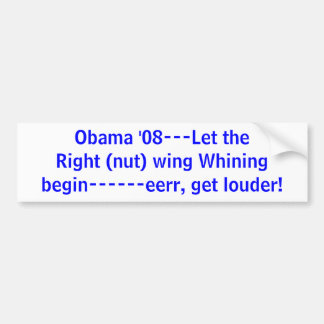 Obama '08---Let the Right (nut) wing Whiningbeg... Car Bumper Sticker