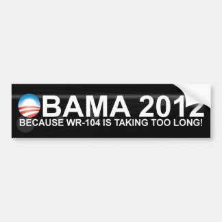 Obama - 2012 - Because WR-104 is taking too long! Bumper Sticker