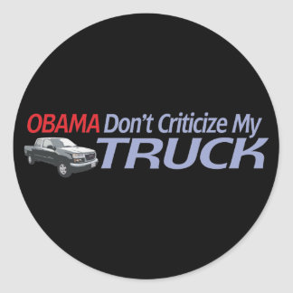 Obama Don't Criticze My TRUCK Classic Round Sticker