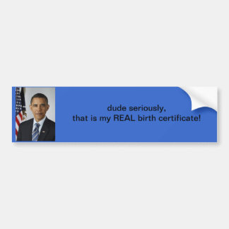 Obama: dude seriously, That is my real certificate Bumper Sticker