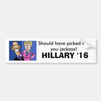 obama hillary, Should have picked meyou jackass... Car Bumper Sticker