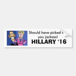 obama hillary, Should have picked meyou jackass... Bumper Sticker