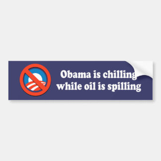OBAMA IS CHILLING WHILE OIL IS SPILLING BUMPER STICKER