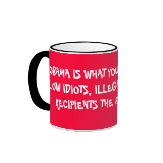 OBAMA IS WHAT YOU GET WHEN YOU ALLOW IDIOTS, IL... RINGER MUG