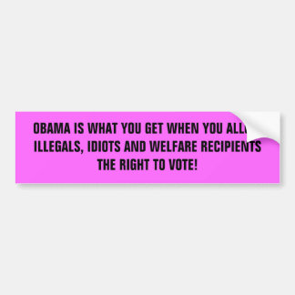 OBAMA IS WHAT YOU GET WHEN YOU ALLOW ILLEGALS, ... CAR BUMPER STICKER