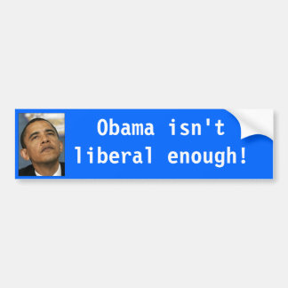 Obama isn't liberal enough sticker with image. car bumper sticker