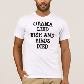 OBAMA LIED FISH AND BIRDS DIED T-Shirt