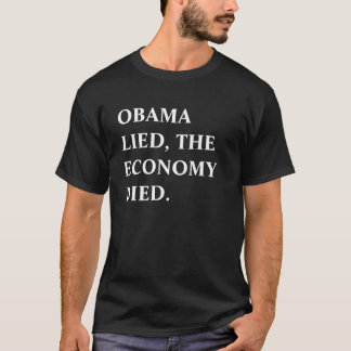 OBAMA LIED, THE ECONOMY DIED. T-Shirt
