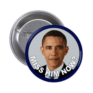 Obama: Miss Him Now? Pinback Button