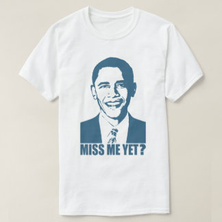 Obama Miss Me Yet? T-Shirt
