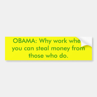 OBAMA: Why work when you can steal money from t... Bumper Sticker