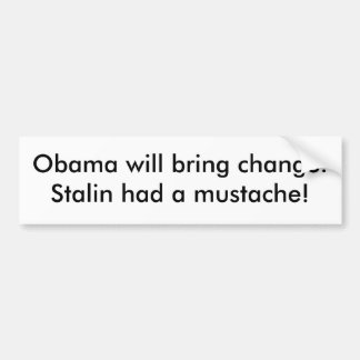 Obama will bring change. Stalin had a mustache! Bumper Sticker