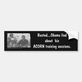 obamaacorn, Busted...Obama lied about  hisACORN... Bumper Sticker