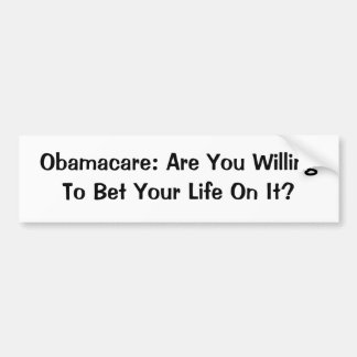 Obamacare: Are You Willing To Bet Your Life On It? Car Bumper Sticker