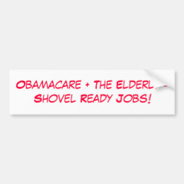 Obamacare + The Elderly =Shovel Ready Jobs! Bumper Sticker