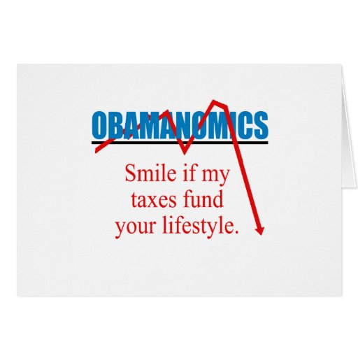 Obamanomics - Smile if my taxes fund your lifestyl Greeting Card