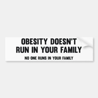 Obesity Doesn't Run In Your Family. No One Runs In Bumper Sticker