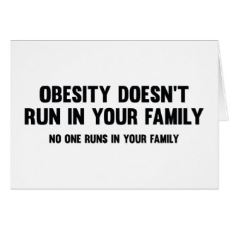 Obesity Doesn't Run In Your Family. No One Runs In Card