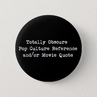 Obscure Pop Culture Reference and/or Movie Quote Button