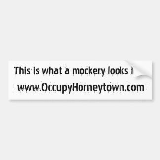 Occupy Horneytown. What a MOCKERY looks like. Car Bumper Sticker