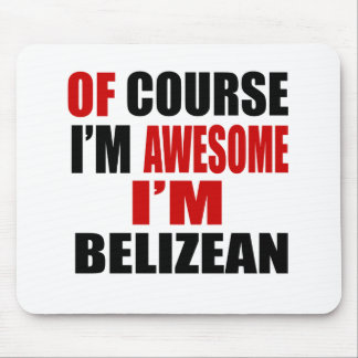 OF COURSE I AM AWESOME I AM BELIZEAN MOUSE PAD