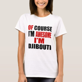 OF COURSE I AM AWESOME I AM DJIBOUTI T-Shirt