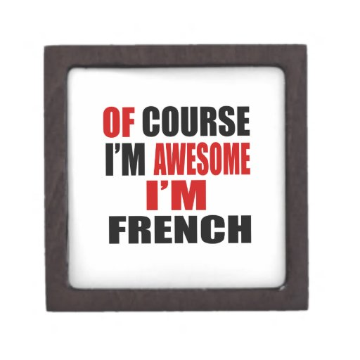 OF COURSE I AM AWESOME I AM FRENCH JEWELRY BOX | Zazzle