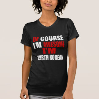 OF COURSE  I AM AWESOME I AM NORTH KOREAN T-Shirt