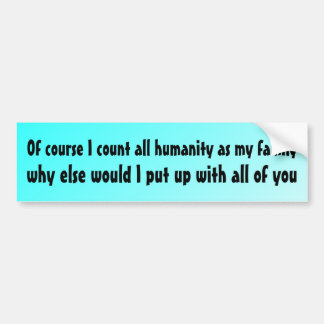 Of course I count all humanity as my family Car Bumper Sticker