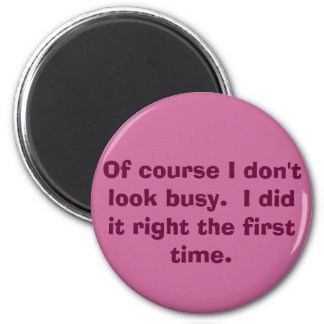 Of course I don't look busy.  I did it right th... Magnet