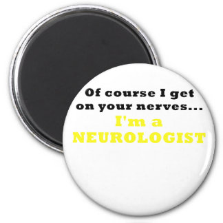 Of Course I Get On Your Nerves Im a Neurologist Magnet