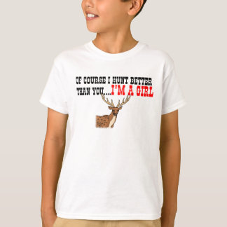 Of Course I Hunt Better Than You....I'm A Girl T-Shirt