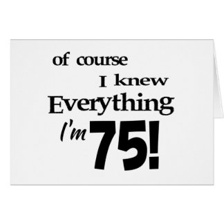 Of course I knew everything I'm 75 Card