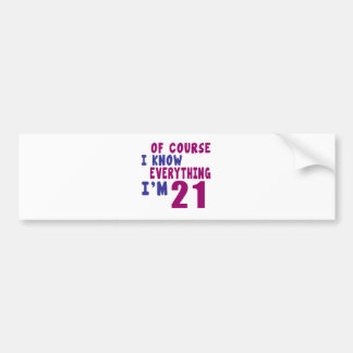 Of Course I Know Everything I Am 21 Bumper Sticker