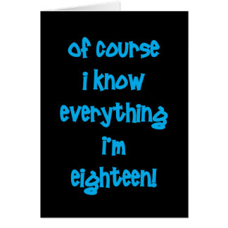 Of course I know everything I'm 18! Greeting Card