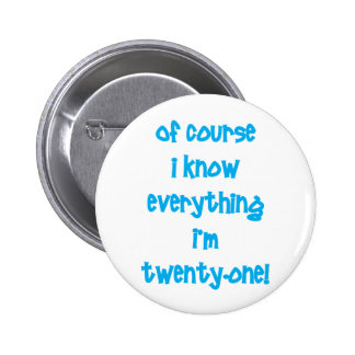 Of course I know everything I'm 21! Pinback Buttons