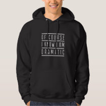 Of Course I Know I Am Dramatic Hoodie