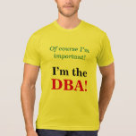 "[ Thumbnail: ""Of Course I'M Important! I'M The DBa!"" T-Shirt ]"
