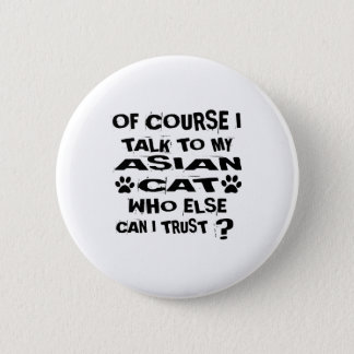 OF COURSE I TALK TO MY ASIAN CAT DESIGNS PINBACK BUTTON