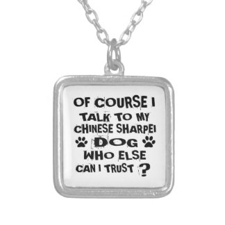 OF COURSE I TALK TO MY CHINESE SHARPEI DOG DESIGNS SILVER PLATED NECKLACE