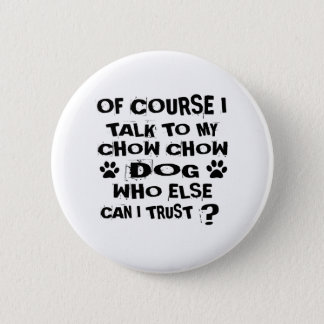OF COURSE I TALK TO MY CHOW CHOW DOG DESIGNS PINBACK BUTTON