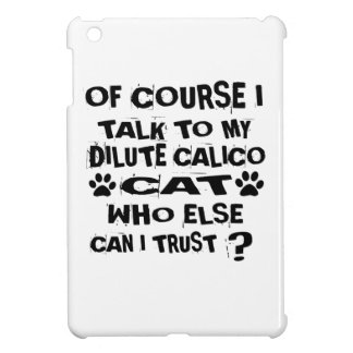 OF COURSE I TALK TO MY DILUTE CALICO CAT DESIGNS iPad MINI CASES