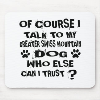 OF COURSE I TALK TO MY GREATER SWISS MOUNTAIN DOG MOUSE PAD