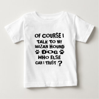 OF COURSE I TALK TO MY IBIZAN HOUND DOG DESIGNS BABY T-Shirt