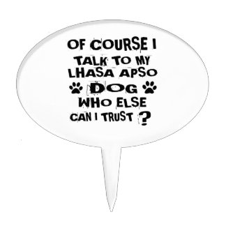 OF COURSE I TALK TO MY LHASA APSO DOG DESIGNS CAKE TOPPER