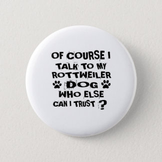 OF COURSE I TALK TO MY ROTTWEILER DOG DESIGNS PINBACK BUTTON