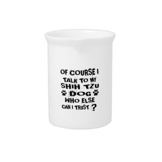 OF COURSE I TALK TO MY SHIH TZU DOG DESIGNS DRINK PITCHER