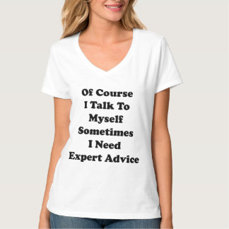 Of Course I Talk To Myself Sometimes I Need Expert T Shirt