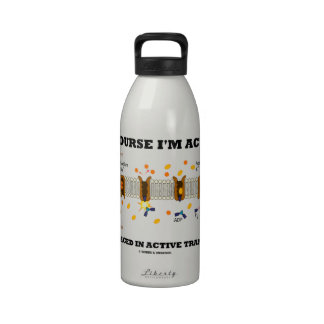 Of Course I'm Active Engaged In Active Transport Reusable Water Bottles