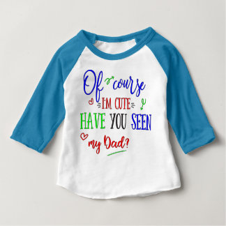 Of Course I'm Cute, Have You Seen My Dad, Funny Baby T-Shirt